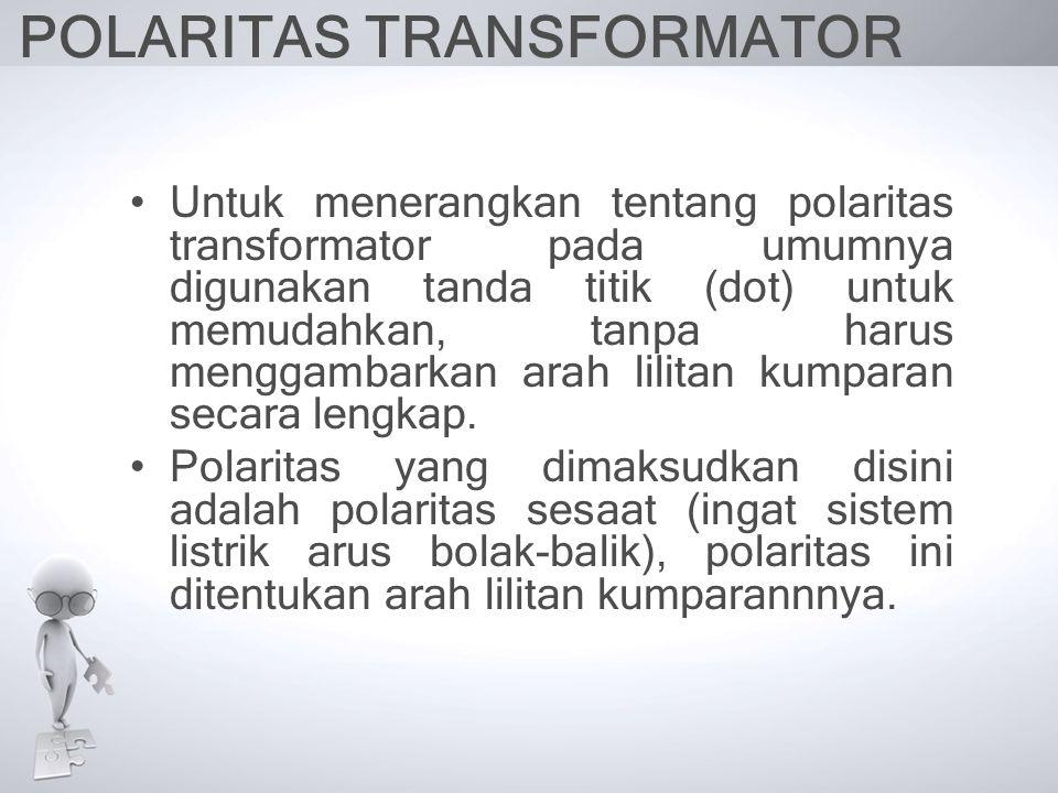 POLARITAS TRANSFORMATOR Untuk menerangkan tentang polaritas transformator pada umumnya digunakan tanda titik (dot) untuk memudahkan, tanpa harus mengg