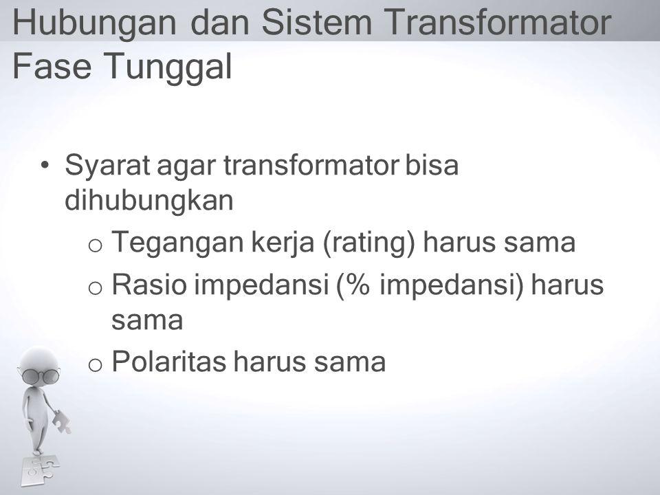 Hubungan dan Sistem Transformator Fase Tunggal Syarat agar transformator bisa dihubungkan o Tegangan kerja (rating) harus sama o Rasio impedansi (% im