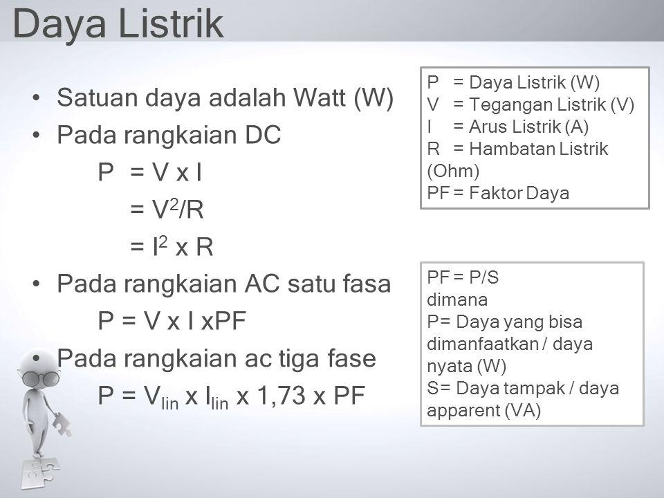 Daya Listrik Satuan daya adalah Watt (W) Pada rangkaian DC P= V x I = V 2 /R = I 2 x R Pada rangkaian AC satu fasa P = V x I xPF Pada rangkaian ac tig