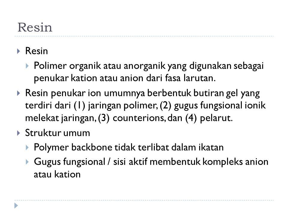 Resin  Resin  Polimer organik atau anorganik yang digunakan sebagai penukar kation atau anion dari fasa larutan.  Resin penukar ion umumnya berbent