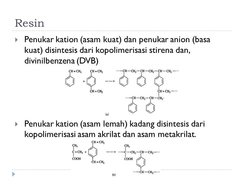 Resin  Penukar kation (asam kuat) dan penukar anion (basa kuat) disintesis dari kopolimerisasi stirena dan, divinilbenzena (DVB)  Penukar kation (as