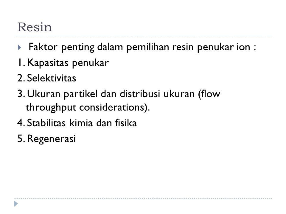 Resin  Faktor penting dalam pemilihan resin penukar ion : 1. Kapasitas penukar 2. Selektivitas 3. Ukuran partikel dan distribusi ukuran (flow through