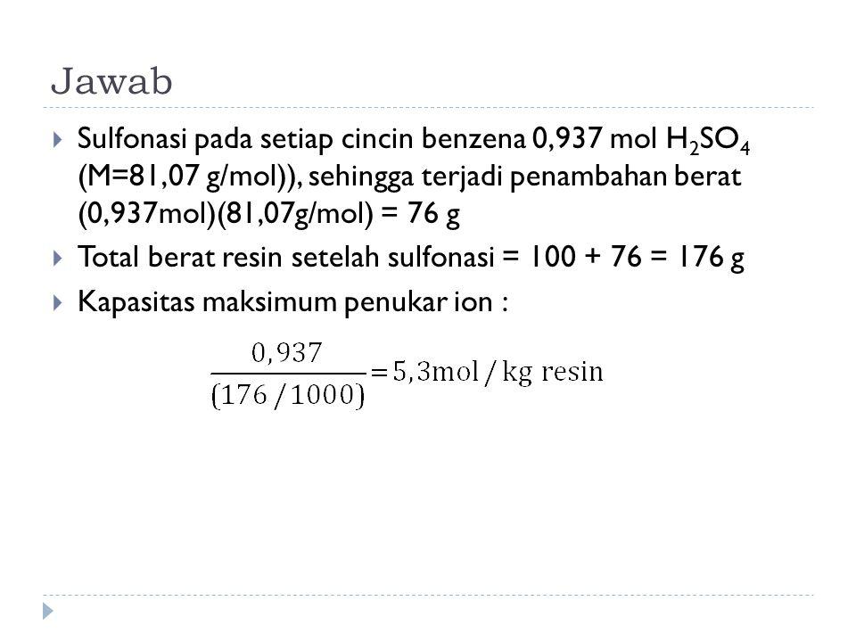 Jawab  Sulfonasi pada setiap cincin benzena 0,937 mol H 2 SO 4 (M=81,07 g/mol)), sehingga terjadi penambahan berat (0,937mol)(81,07g/mol) = 76 g  To