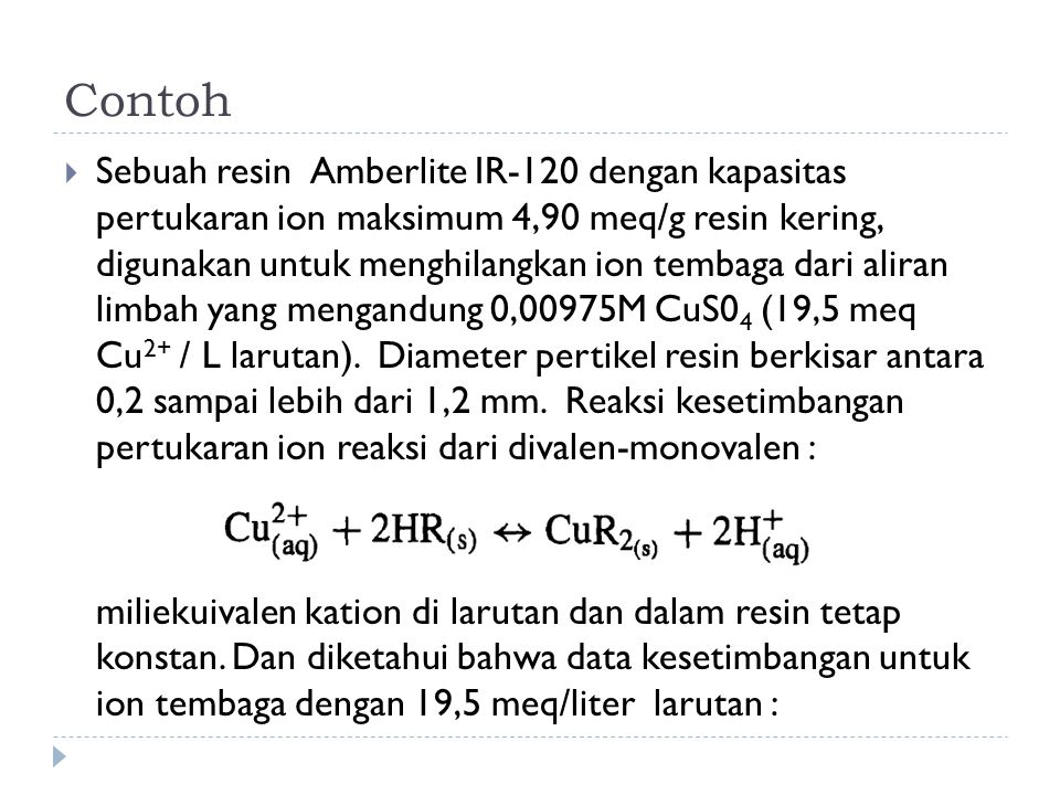 Contoh  Sebuah resin Amberlite IR-120 dengan kapasitas pertukaran ion maksimum 4,90 meq/g resin kering, digunakan untuk menghilangkan ion tembaga dar