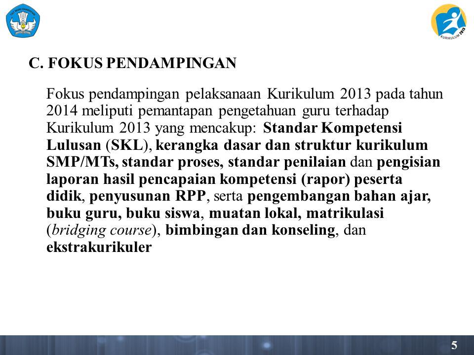 5 C. FOKUS PENDAMPINGAN Fokus pendampingan pelaksanaan Kurikulum 2013 pada tahun 2014 meliputi pemantapan pengetahuan guru terhadap Kurikulum 2013 yan