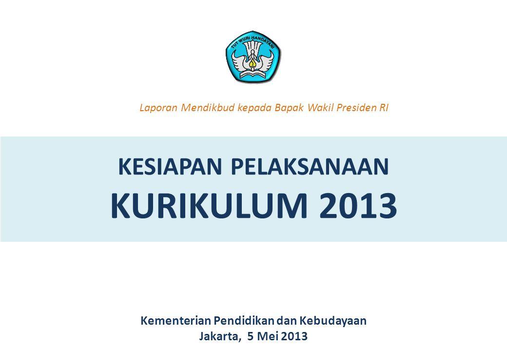 KESIAPAN PELAKSANAAN KURIKULUM 2013 Kementerian Pendidikan dan Kebudayaan Jakarta, 5 Mei 2013 Laporan Mendikbud kepada Bapak Wakil Presiden RI