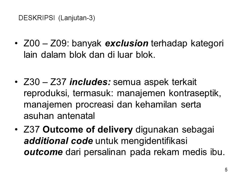 DESKRIPSI (Lanjutan-3) Z00 – Z09: banyak exclusion terhadap kategori lain dalam blok dan di luar blok. Z30 – Z37 includes: semua aspek terkait reprodu