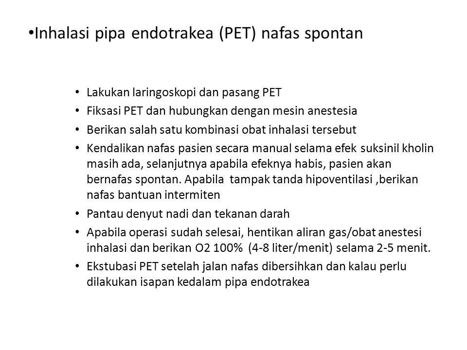 Inhalasi pipa endotrakea (PET) nafas spontan Lakukan laringoskopi dan pasang PET Fiksasi PET dan hubungkan dengan mesin anestesia Berikan salah satu k
