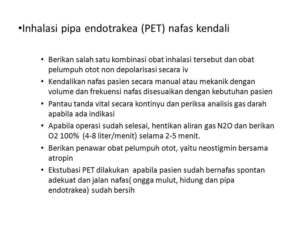 Inhalasi pipa endotrakea (PET) nafas kendali Berikan salah satu kombinasi obat inhalasi tersebut dan obat pelumpuh otot non depolarisasi secara iv Ken