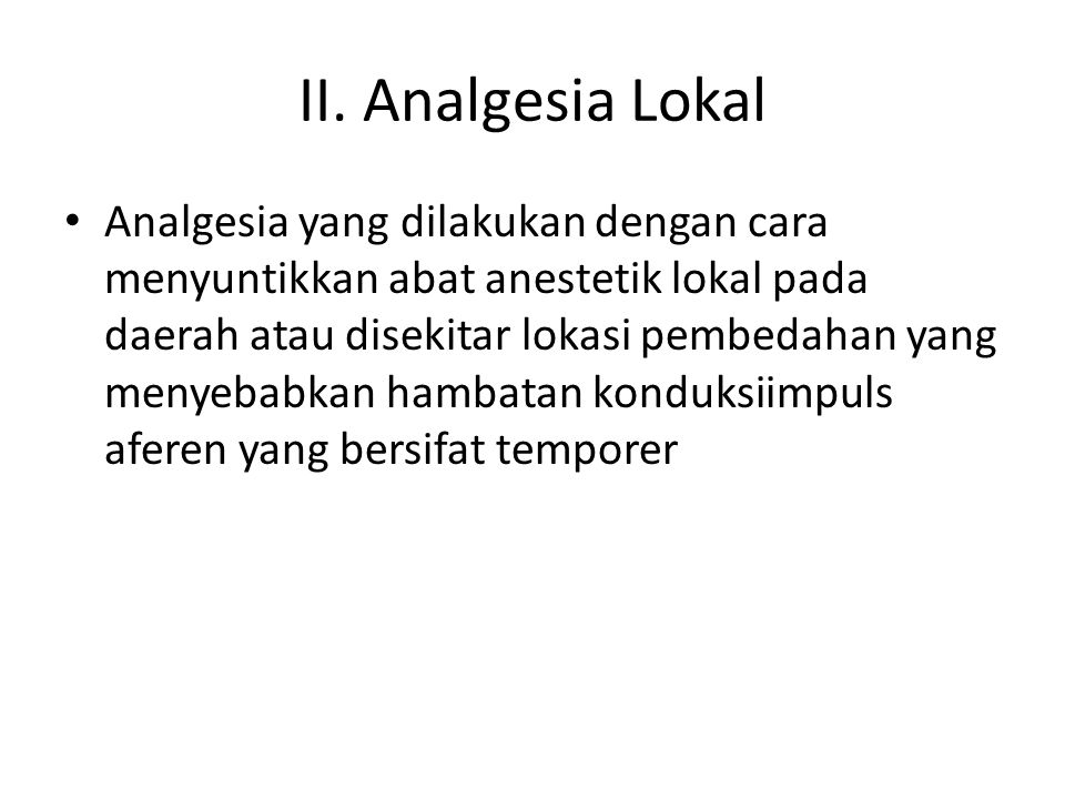 II. Analgesia Lokal Analgesia yang dilakukan dengan cara menyuntikkan abat anestetik lokal pada daerah atau disekitar lokasi pembedahan yang menyebabk