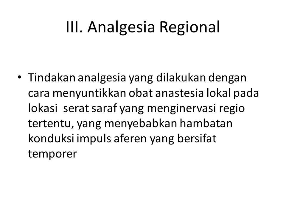III. Analgesia Regional Tindakan analgesia yang dilakukan dengan cara menyuntikkan obat anastesia lokal pada lokasi serat saraf yang menginervasi regi