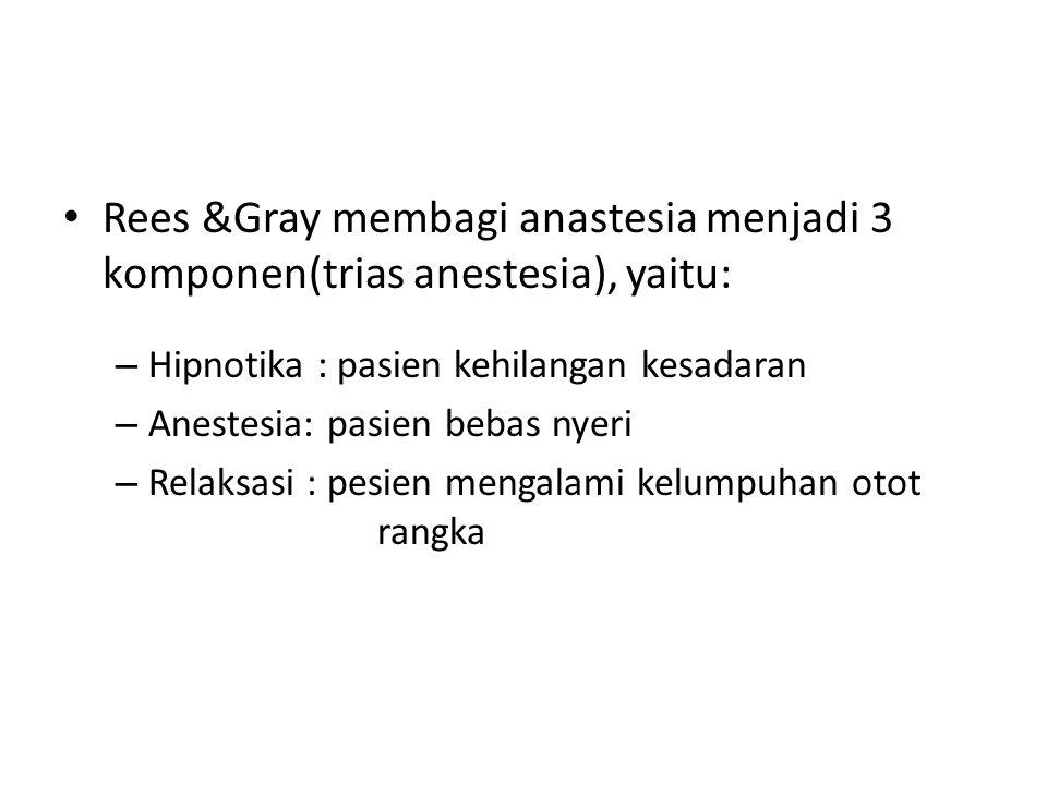Rees &Gray membagi anastesia menjadi 3 komponen(trias anestesia), yaitu: – Hipnotika : pasien kehilangan kesadaran – Anestesia: pasien bebas nyeri – R