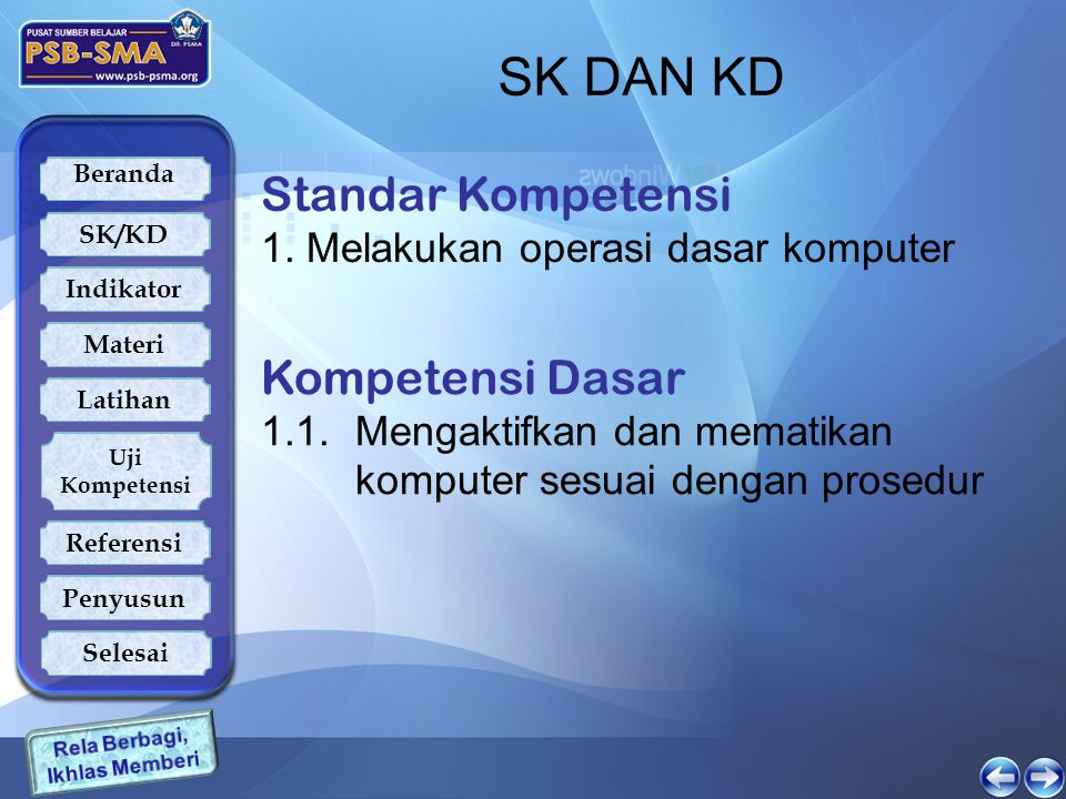 Beranda SK/KD Indikator Latihan Uji Kompetensi Referensi Penyusun Materi Selesai SK DAN KD Standar Kompetensi 1. Melakukan operasi dasar komputer Komp