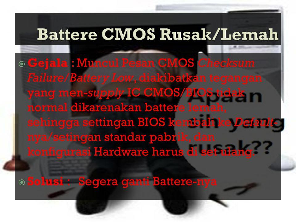  Gejala : Muncul Pesan CMOS Checksum Failure/Battery Low, diakibatkan tegangan yang men-supply IC CMOS/BIOS tidak normal dikarenakan battere lemah, s