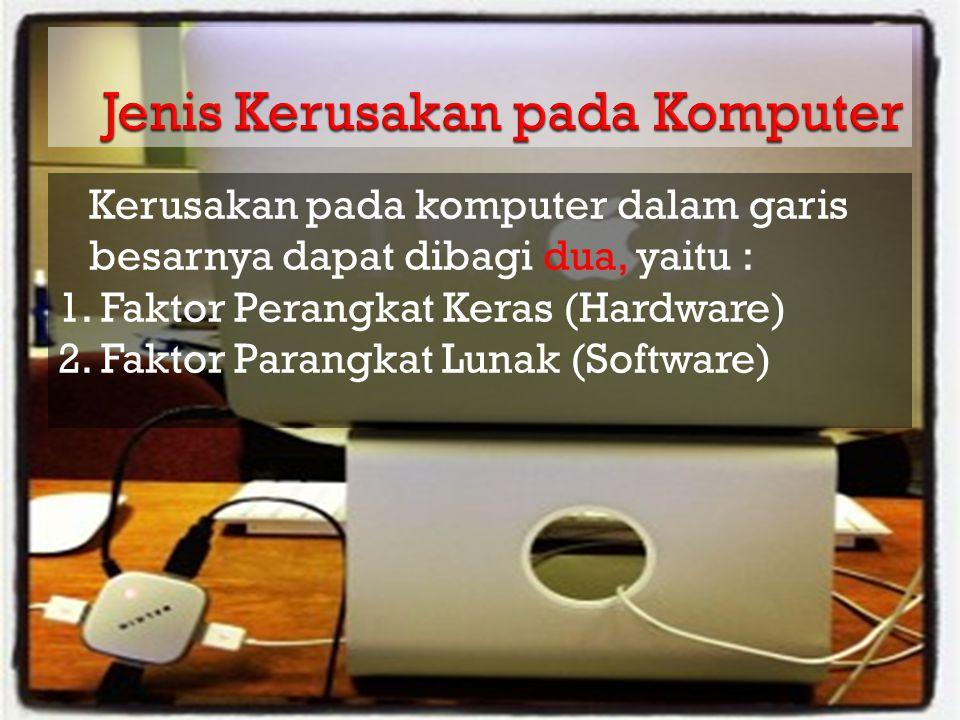 Kerusakan pada komputer dalam garis besarnya dapat dibagi dua, yaitu : 1. Faktor Perangkat Keras (Hardware) 2. Faktor Parangkat Lunak (Software)