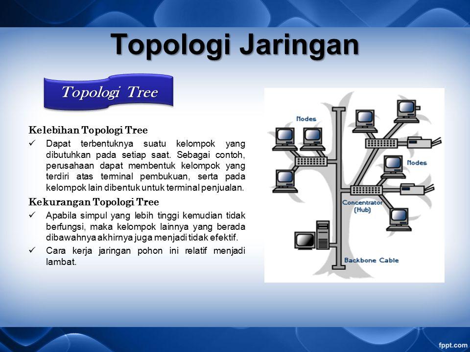 Kelebihan Topologi Tree Dapat terbentuknya suatu kelompok yang dibutuhkan pada setiap saat.