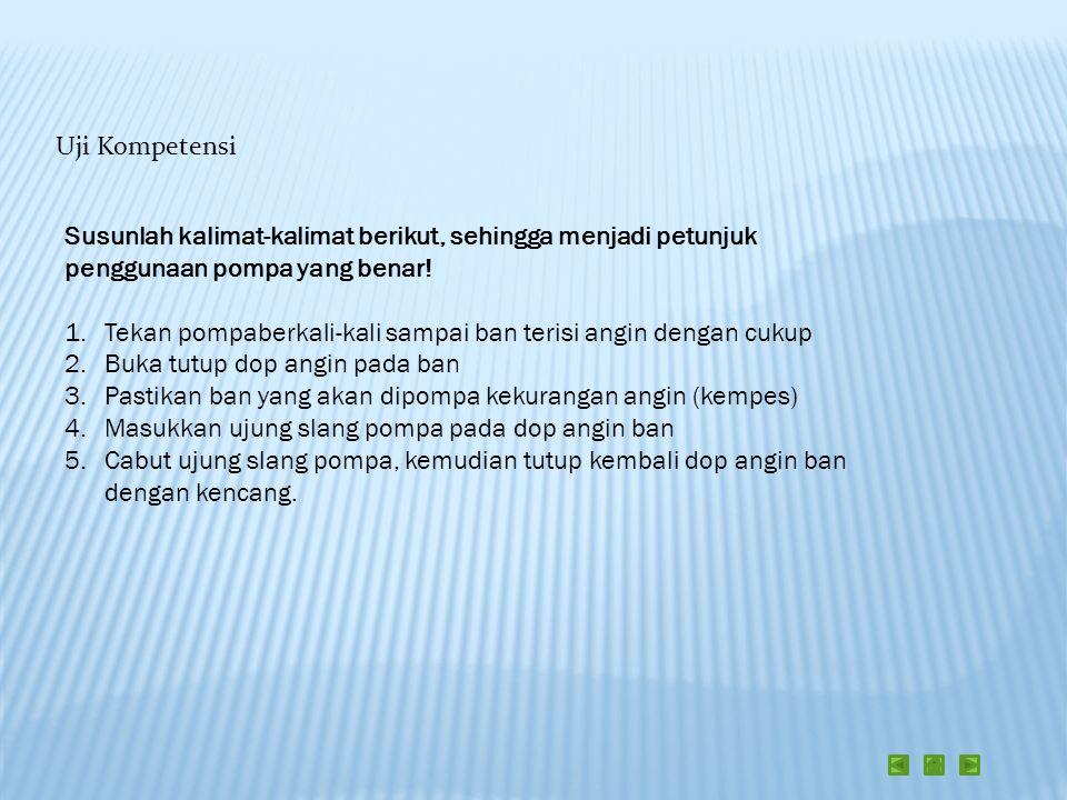 Uji Kompetensi Susunlah kalimat-kalimat berikut, sehingga menjadi petunjuk penggunaan pompa yang benar! 1.Tekan pompaberkali-kali sampai ban terisi an