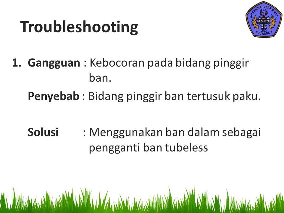 Troubleshooting 1.Gangguan : Kebocoran pada bidang pinggir ban. Penyebab : Bidang pinggir ban tertusuk paku. Solusi : Menggunakan ban dalam sebagai pe