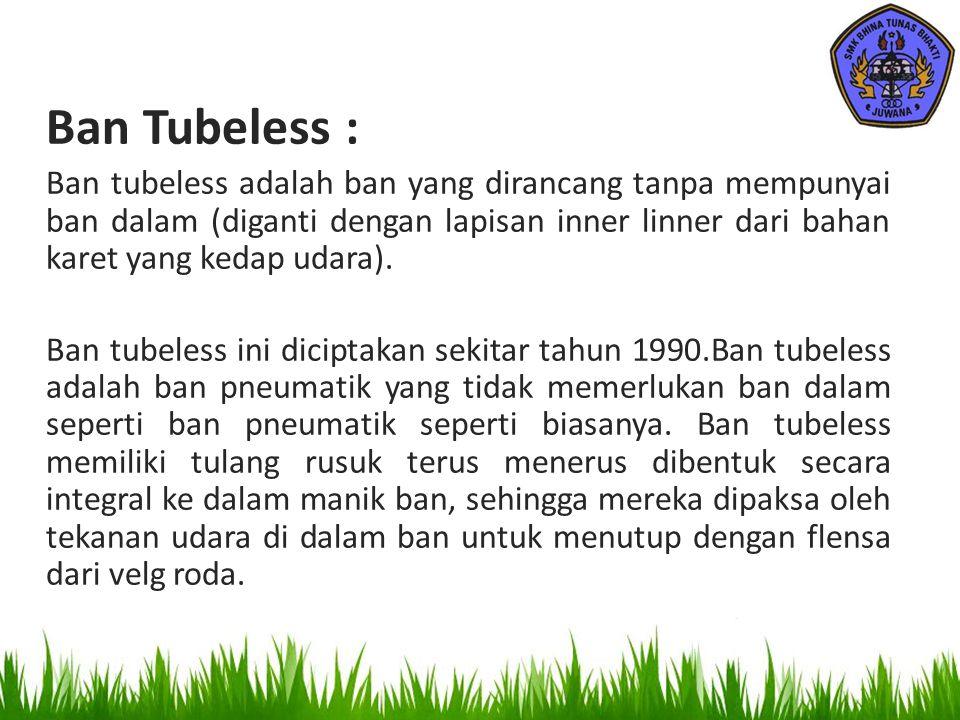 Lanjutan… Keuntungan dari Ban Tubeless ini, bila tertusuk oleh benda tajam, tidak akan kempes secara langsung karena lapisan dalamnya menghasilkan efek merapat sendiri.