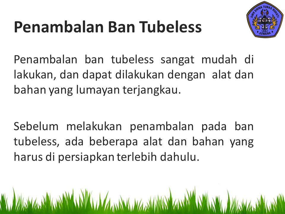 Penambalan Ban Tubeless Penambalan ban tubeless sangat mudah di lakukan, dan dapat dilakukan dengan alat dan bahan yang lumayan terjangkau. Sebelum me