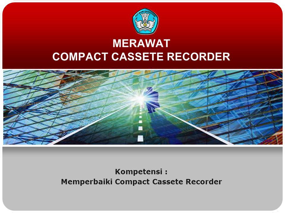 MERAWAT COMPACT CASSETE RECORDER Kompetensi : Memperbaiki Compact Cassete Recorder