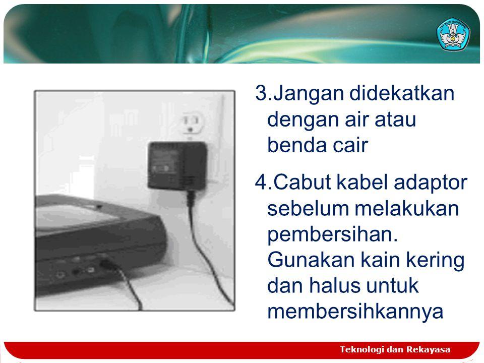 Teknologi dan Rekayasa 3.Jangan didekatkan dengan air atau benda cair 4.Cabut kabel adaptor sebelum melakukan pembersihan. Gunakan kain kering dan hal