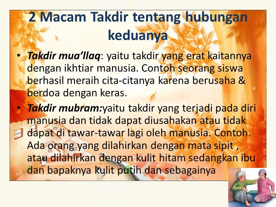2 Macam Takdir tentang hubungan keduanya Takdir mua'llaq: yaitu takdir yang erat kaitannya dengan ikhtiar manusia. Contoh seorang siswa berhasil merai