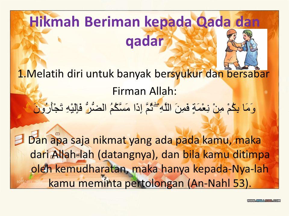 Hikmah Beriman kepada Qada dan qadar 1.Melatih diri untuk banyak bersyukur dan bersabar Firman Allah: وَمَا بِكُمْ مِنْ نِعْمَةٍ فَمِنَ اللَّهِ ۖ ثُمّ