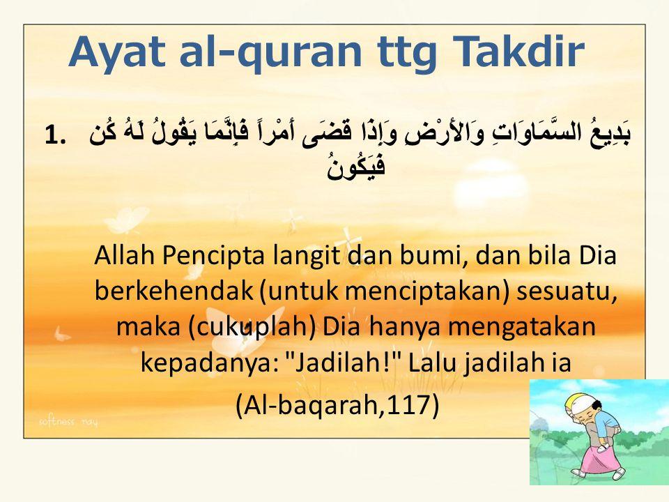 Ayat al-quran ttg Takdir 1. بَدِيعُ السَّمَاوَاتِ وَالأَرْضِ وَإِذَا قَضَى أَمْراً فَإِنَّمَا يَقُولُ لَهُ كُن فَيَكُونُ Allah Pencipta langit dan bum
