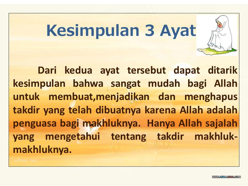 Kesimpulan 3 Ayat Dari kedua ayat tersebut dapat ditarik kesimpulan bahwa sangat mudah bagi Allah untuk membuat,menjadikan dan menghapus takdir yang t
