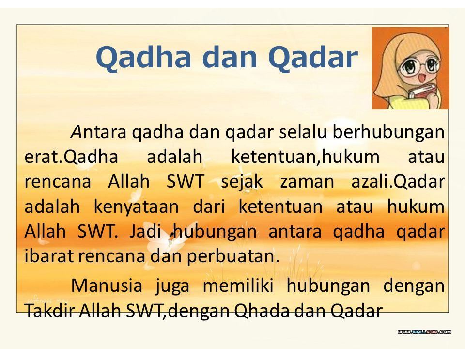 Qadha dan Qadar Antara qadha dan qadar selalu berhubungan erat.Qadha adalah ketentuan,hukum atau rencana Allah SWT sejak zaman azali.Qadar adalah keny