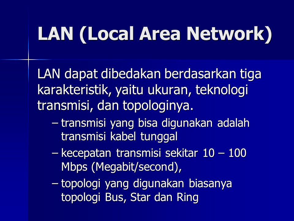 LAN (Local Area Network) LAN dapat dibedakan berdasarkan tiga karakteristik, yaitu ukuran, teknologi transmisi, dan topologinya. –transmisi yang bisa