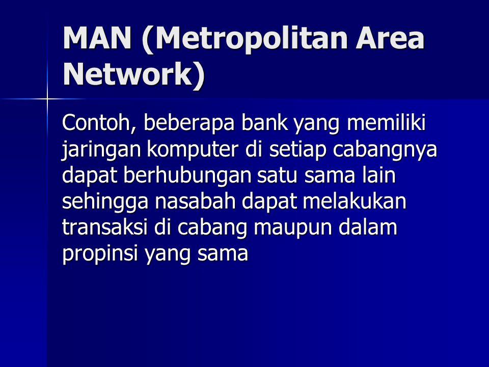 MAN (Metropolitan Area Network) Contoh, beberapa bank yang memiliki jaringan komputer di setiap cabangnya dapat berhubungan satu sama lain sehingga na