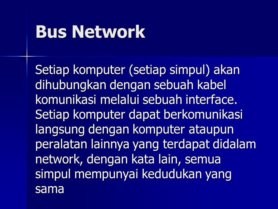Bus Network Setiap komputer (setiap simpul) akan dihubungkan dengan sebuah kabel komunikasi melalui sebuah interface. Setiap komputer dapat berkomunik