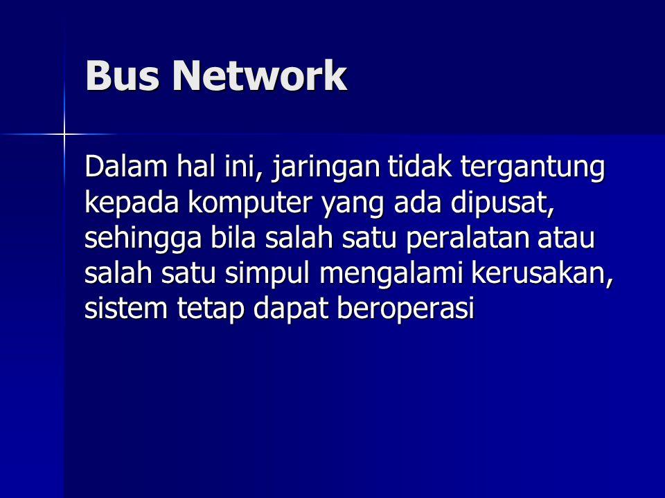 Bus Network Dalam hal ini, jaringan tidak tergantung kepada komputer yang ada dipusat, sehingga bila salah satu peralatan atau salah satu simpul menga