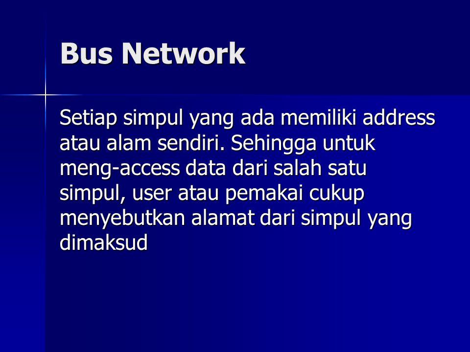 Bus Network Setiap simpul yang ada memiliki address atau alam sendiri. Sehingga untuk meng-access data dari salah satu simpul, user atau pemakai cukup