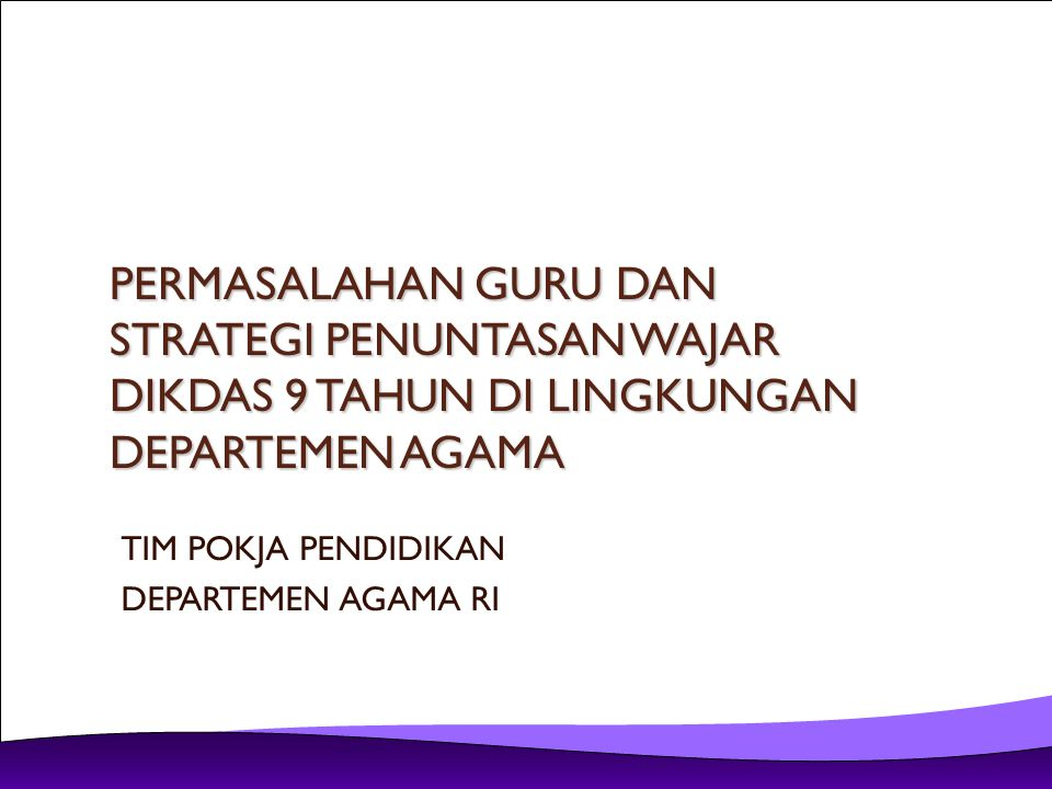 SISTEMATIKA A.MASALAH GURU B.MASALAH PENUNTASAN WAJAR DIKDAS 9 TAHUN C.USULAN AGENDA KERJA