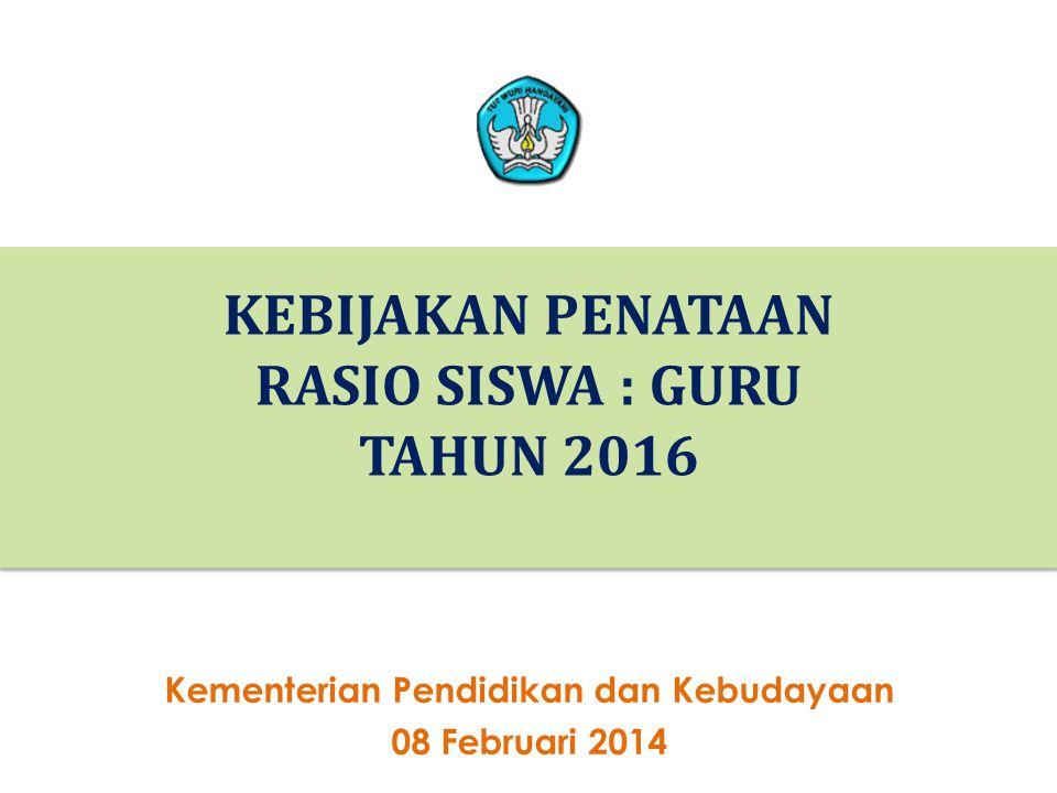 26 KEBIJAKAN PENATAAN RASIO SISWA : GURU TAHUN 2016 26 Kementerian Pendidikan dan Kebudayaan 08 Februari 2014