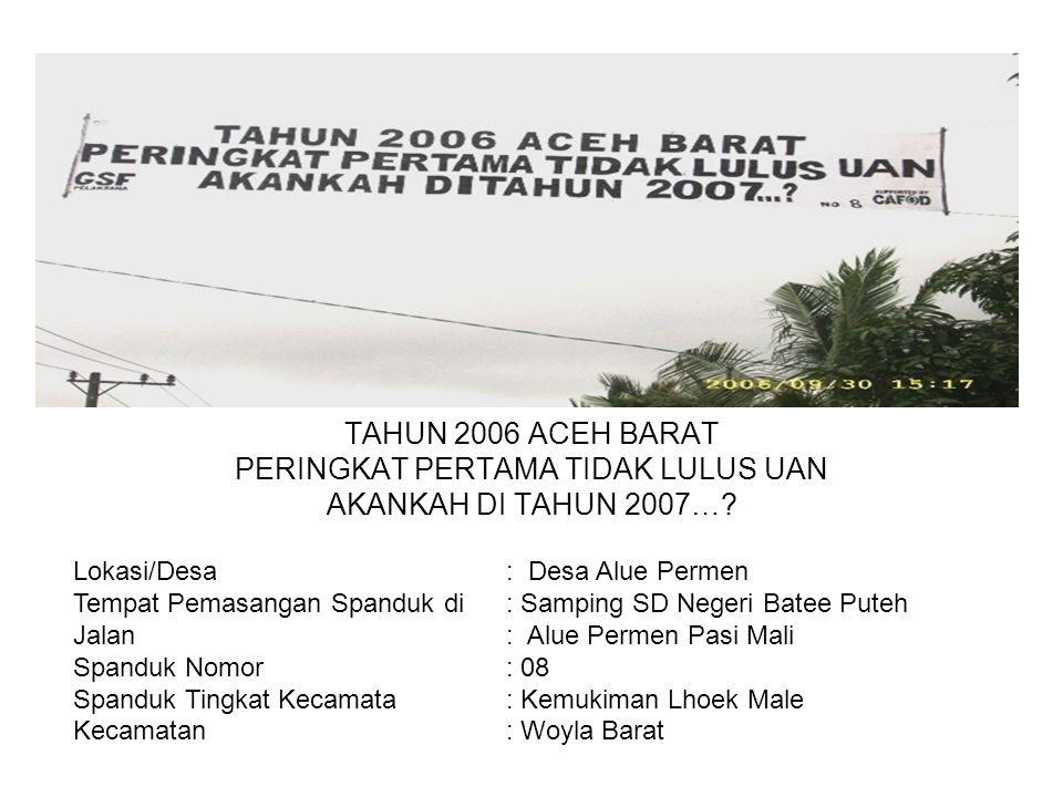 Photo TAHUN 2006 ACEH BARAT PERINGKAT PERTAMA TIDAK LULUS UAN AKANKAH DI TAHUN 2007…? Lokasi/Desa : Desa Alue Permen Tempat Pemasangan Spanduk di : Sa