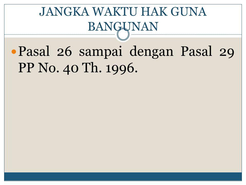 JANGKA WAKTU HAK GUNA BANGUNAN Pasal 26 sampai dengan Pasal 29 PP No. 40 Th. 1996.