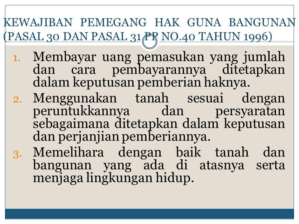 KEWAJIBAN PEMEGANG HAK GUNA BANGUNAN (PASAL 30 DAN PASAL 31 PP NO.40 TAHUN 1996) 1. Membayar uang pemasukan yang jumlah dan cara pembayarannya ditetap
