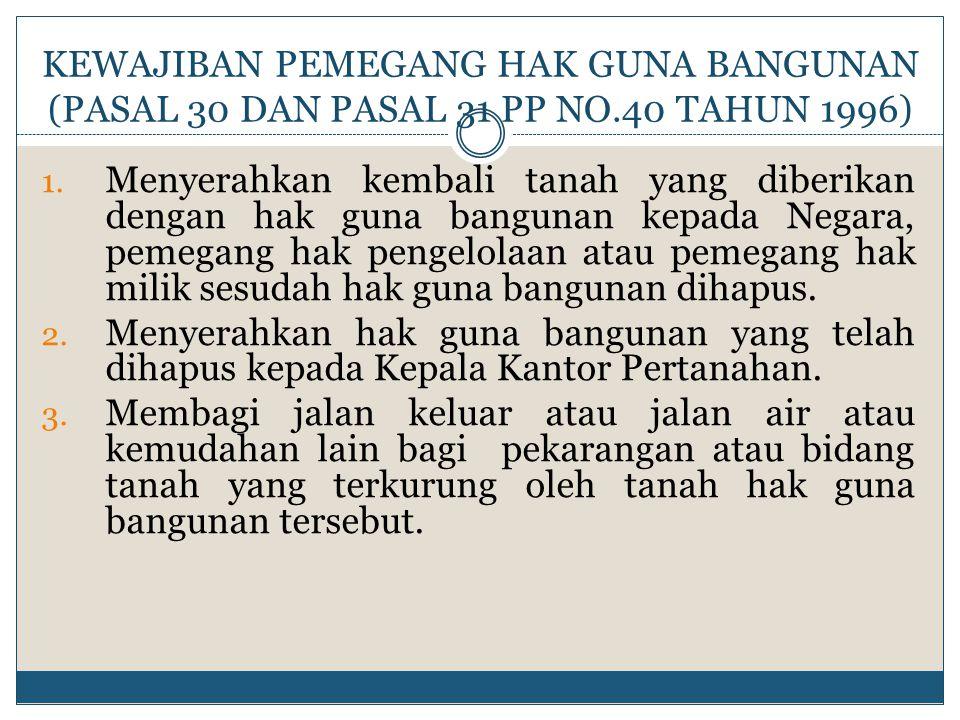 KEWAJIBAN PEMEGANG HAK GUNA BANGUNAN (PASAL 30 DAN PASAL 31 PP NO.40 TAHUN 1996) 1. Menyerahkan kembali tanah yang diberikan dengan hak guna bangunan