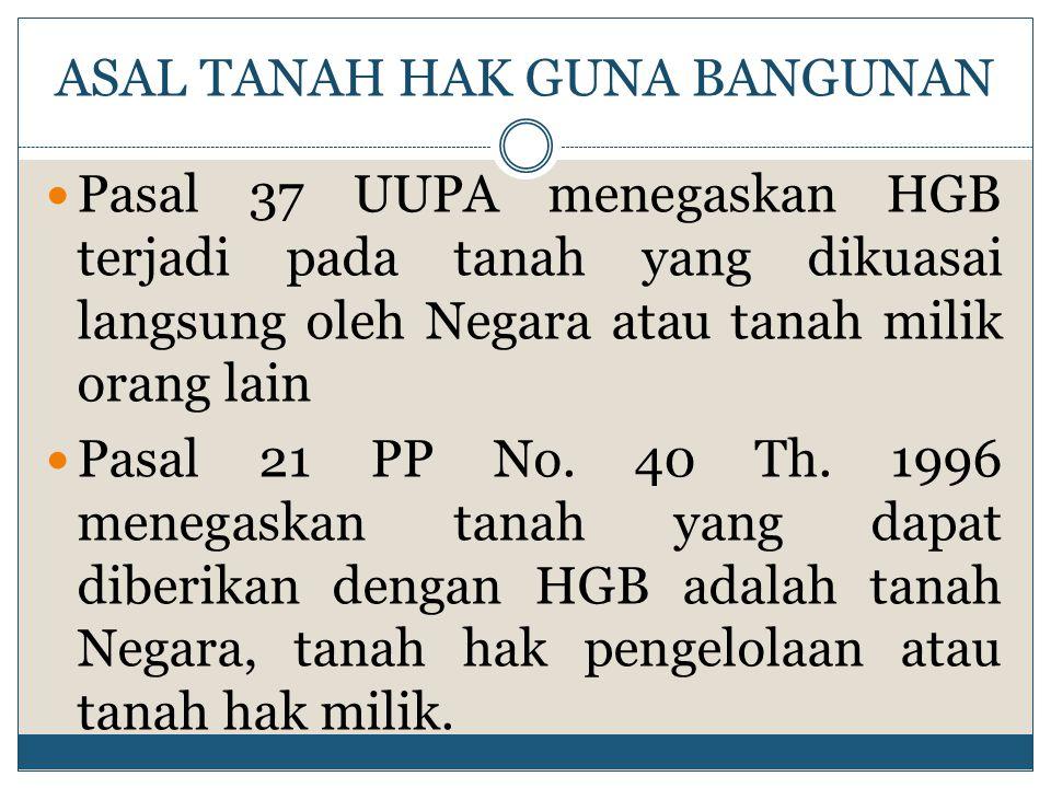 ASAL TANAH HAK GUNA BANGUNAN Pasal 37 UUPA menegaskan HGB terjadi pada tanah yang dikuasai langsung oleh Negara atau tanah milik orang lain Pasal 21 P