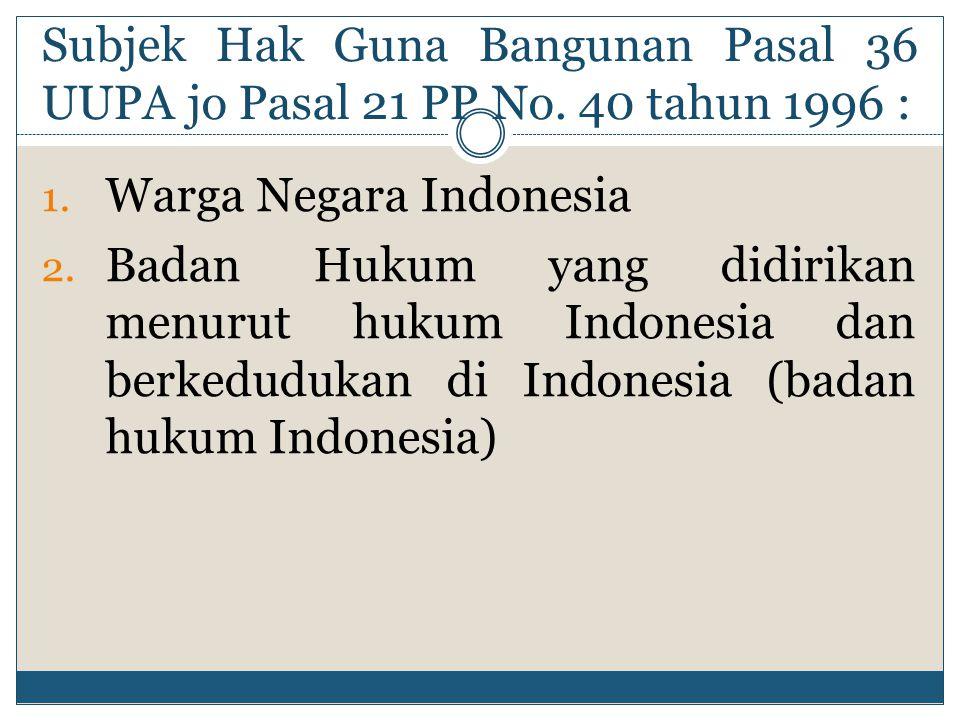 Subjek Hak Guna Bangunan Pasal 36 UUPA jo Pasal 21 PP No. 40 tahun 1996 : 1. Warga Negara Indonesia 2. Badan Hukum yang didirikan menurut hukum Indone