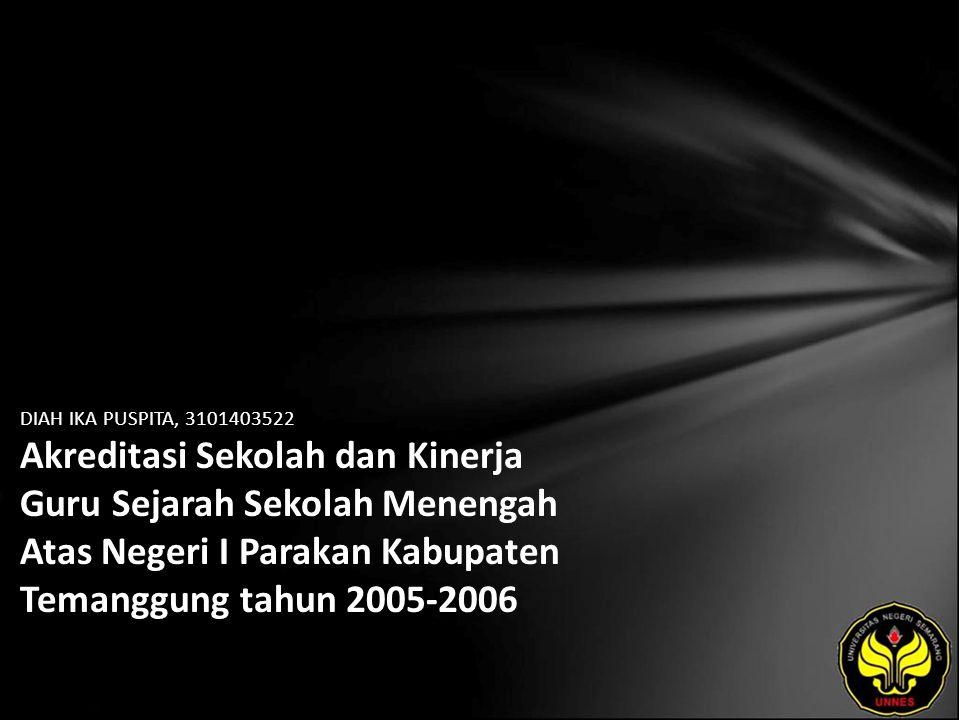 DIAH IKA PUSPITA, 3101403522 Akreditasi Sekolah dan Kinerja Guru Sejarah Sekolah Menengah Atas Negeri I Parakan Kabupaten Temanggung tahun 2005-2006