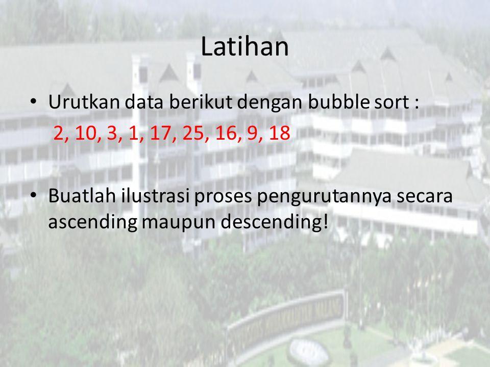 Latihan Urutkan data berikut dengan bubble sort : 2, 10, 3, 1, 17, 25, 16, 9, 18 Buatlah ilustrasi proses pengurutannya secara ascending maupun descen