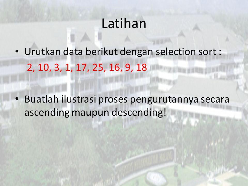 Latihan Urutkan data berikut dengan selection sort : 2, 10, 3, 1, 17, 25, 16, 9, 18 Buatlah ilustrasi proses pengurutannya secara ascending maupun des