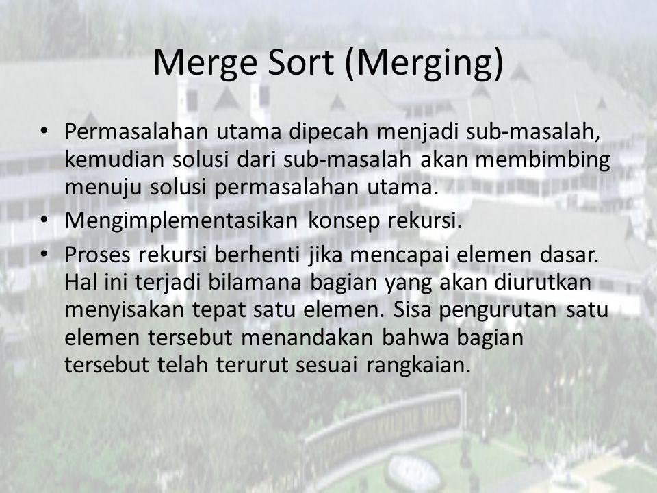 Merge Sort (Merging) Permasalahan utama dipecah menjadi sub-masalah, kemudian solusi dari sub-masalah akan membimbing menuju solusi permasalahan utama