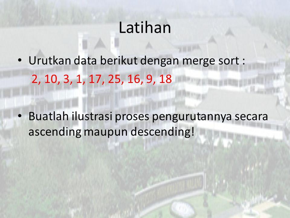 Latihan Urutkan data berikut dengan merge sort : 2, 10, 3, 1, 17, 25, 16, 9, 18 Buatlah ilustrasi proses pengurutannya secara ascending maupun descend