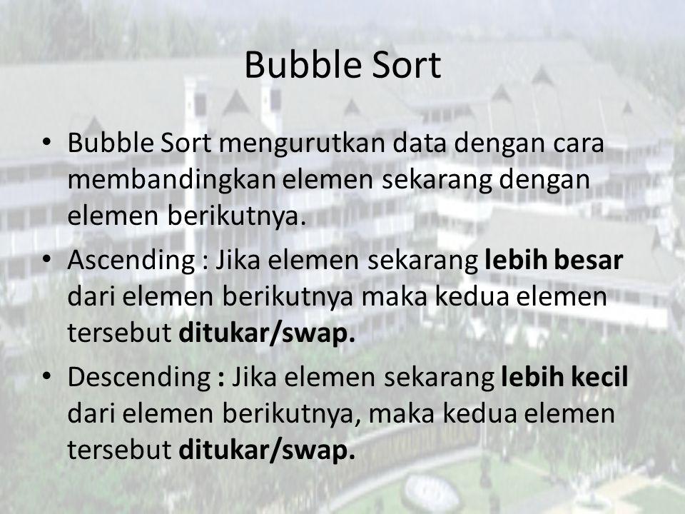 Bubble Sort Bubble Sort mengurutkan data dengan cara membandingkan elemen sekarang dengan elemen berikutnya. Ascending : Jika elemen sekarang lebih be